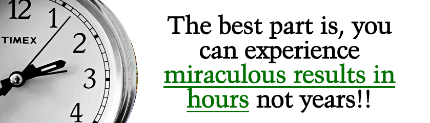 The best part is, you can experience miraculous results in hours not years!!